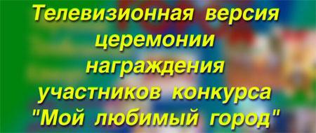 Телевизионная версия церемонии награждения участников конкурса»Мой любимый город»