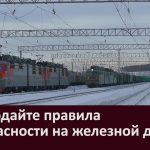 Соблюдайте правила безопасности на железной дороге!