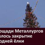 На площади Металлургов состоялось закрытие новогодней ёлки