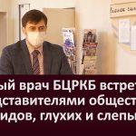 Главный врач БЦРКБ встретился с представителями общества инвалидов, глухих и слепых