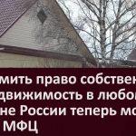 Оформить право собственности на недвижимость в любом регионе России теперь можно через МФЦ