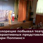 В Белорецке побывал театр интерактивных представлений «Мэри Поппинс»