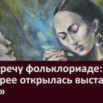 На встречу фольклориаде в галерее открылась выставка «Этно»