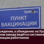 Не принуждение, а убеждение  на Уральском пружинном заводе ведётся системная работа по вакцинации ра