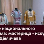 К Дню национального костюма мастерица искусница Нина Дёмичева